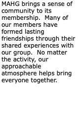 MAHG brings a sense of community to its membership. Many of our members have formed lasting friendships through their shared experiences with our group. No matter the activity, our approachable atmosphere helps bring everyone together.