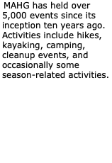 MAHG has held over 5,000 events since its inception ten years ago. Activities include hikes, kayaking, camping, cleanup events, and occasionally some season-related activities.