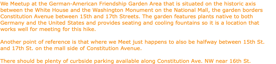 We Meetup at the German-American Friendship Garden Area that is situated on the historic axis between the White House and the Washington Monument on the National Mall, the garden borders Constitution Avenue between 15th and 17th Streets. The garden features plants native to both Germany and the United States and provides seating and cooling fountains so it is a location that works well for meeting for this hike. Another point of reference is that where we Meet just happens to also be halfway between 15th St. and 17th St. on the mall side of Constitution Avenue. There should be plenty of curbside parking available along Constitution Ave. NW near 16th St.