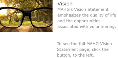 ﷯Vision MAHG's Vision Statement emphasizes the quality of life and the opportunities associated with volunteering. To see the full MAHG Vision Statement page, click the button, to the left.