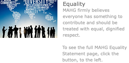 ﷯Equality MAHG firmly believes everyone has something to contribute and should be treated with equal, dignified respect. To see the full MAHG Equality Statement page, click the button, to the left.
