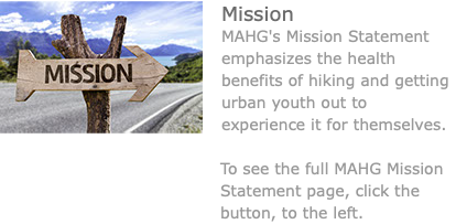 ﷯Mission MAHG's Mission Statement emphasizes the health benefits of hiking and getting urban youth out to experience it for themselves. To see the full MAHG Mission Statement page, click the button, to the left.