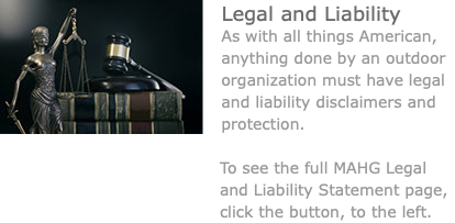 ﷯Legal and Liability As with all things American, anything done by an outdoor organization must have legal and liability disclaimers and protection. To see the full MAHG Legal and Liability Statement page, click the button, to the left.