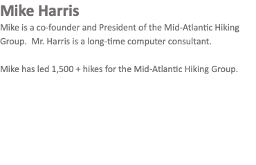Mike Harris Mike is a co-founder and President of the Mid-Atlantic Hiking Group. Mr. Harris is a long-time computer consultant. Mike has led 1,500 + hikes for the Mid-Atlantic Hiking Group.