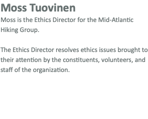 Moss Tuovinen Moss is the Ethics Director for the Mid-Atlantic Hiking Group. The Ethics Director resolves ethics issues brought to their attention by the constituents, volunteers, and staff of the organization.