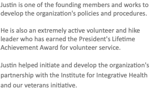 Justin is one of the founding members and works to develop the organization's policies and procedures. He is also an extremely active volunteer and hike leader who has earned the President's Lifetime Achievement Award for volunteer service. Justin helped initiate and develop the organization's partnership with the Institute for Integrative Health and our veterans initiative.